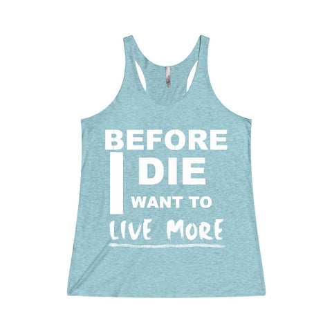 Before I Die I Want To Live More Women's Tri-Blend Racerback Tank