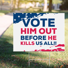Vote Him Out Before He Kills Us All Yard Sign Anti Trump Merchandise Best Anti Trump Sign