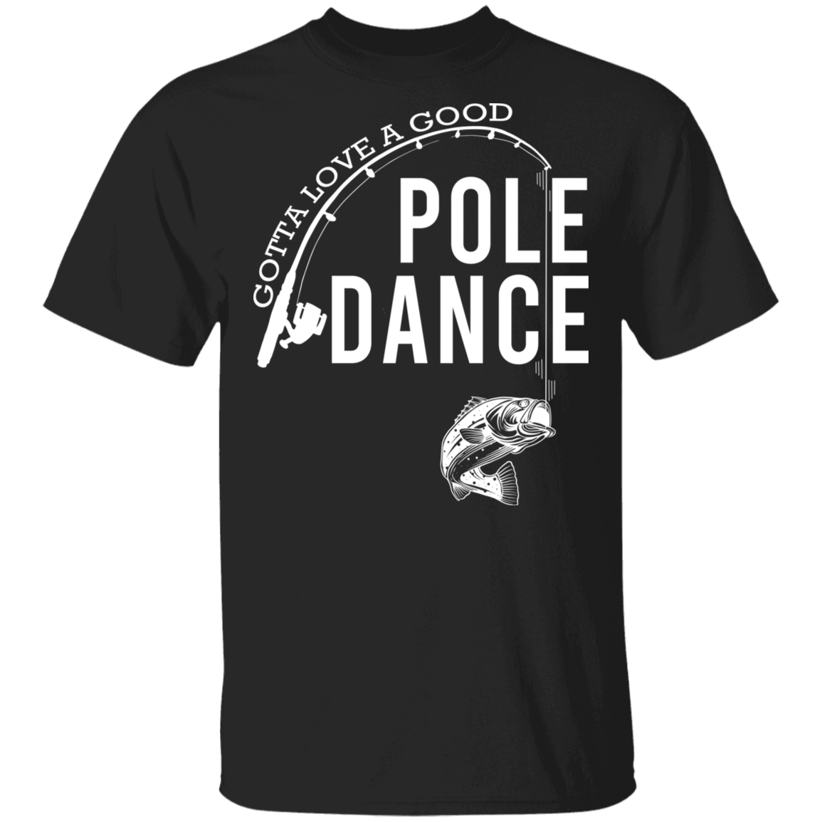 Gotta Love A Good Pole Dance T-Shirt Funny Fishing Quote Shirt Design Gift For Fishing Lover