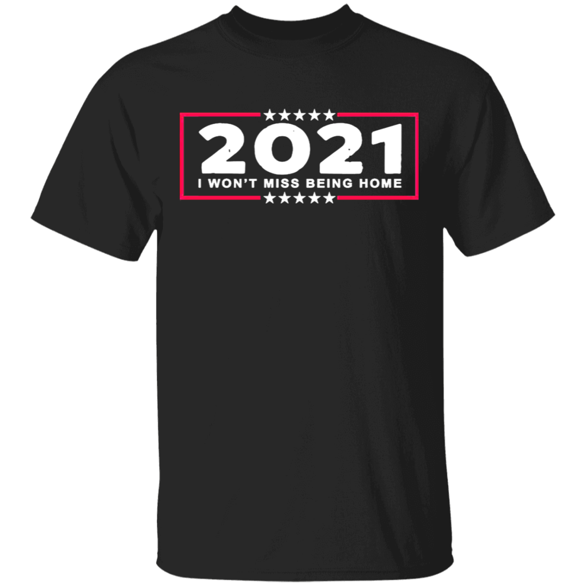 2021 Won't Miss Being Home Shirt Goodbye 2020 Hello 2021 New Year Shirt For Men For Women