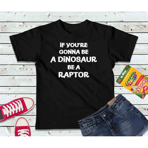 Be a Dinosaur Be a Raptor, Boys or Girls Shirt, Kids Shirt