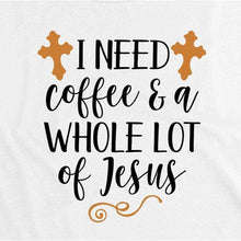Load image into Gallery viewer, Christian T-Shirts, Easter Gifts, I Need Coffee and a Whole Lot of Jesus