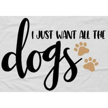 Load image into Gallery viewer, Dog Lover T-Shirt, I Just Want All the Dogs Shirt