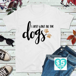 Dog Lover T-Shirt I Just Want All the Dogs Shirt