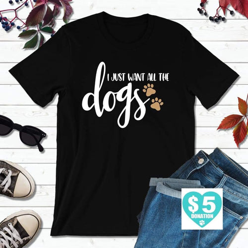Dog Lover T-Shirt, I Just Want All the Dogs Shirt