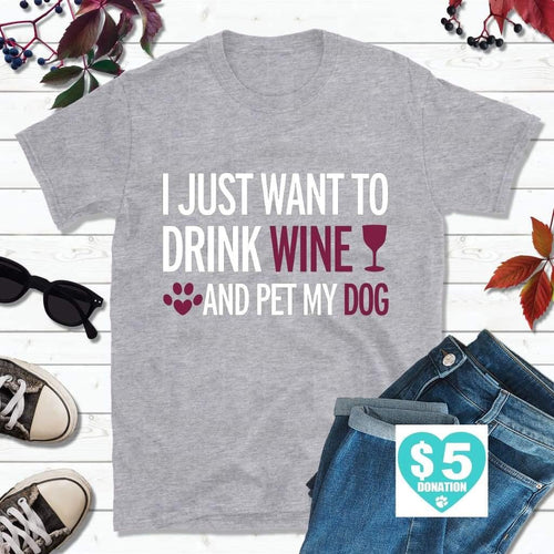 Dog Lover T-Shirt, I Just Want to Drink Wine, Pet My Dog Shirt