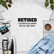 Load image into Gallery viewer, Retired I Worked My Whole Life for This Shirt Funny T-Shirts