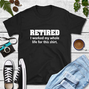 Retired I Worked My Whole Life for This Shirt Funny T-Shirts