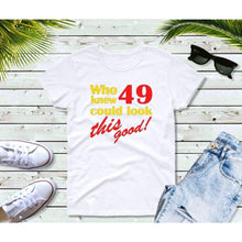 Load image into Gallery viewer, Who Knew 49 Could Look This Good Birthday T-Shirt Birthday