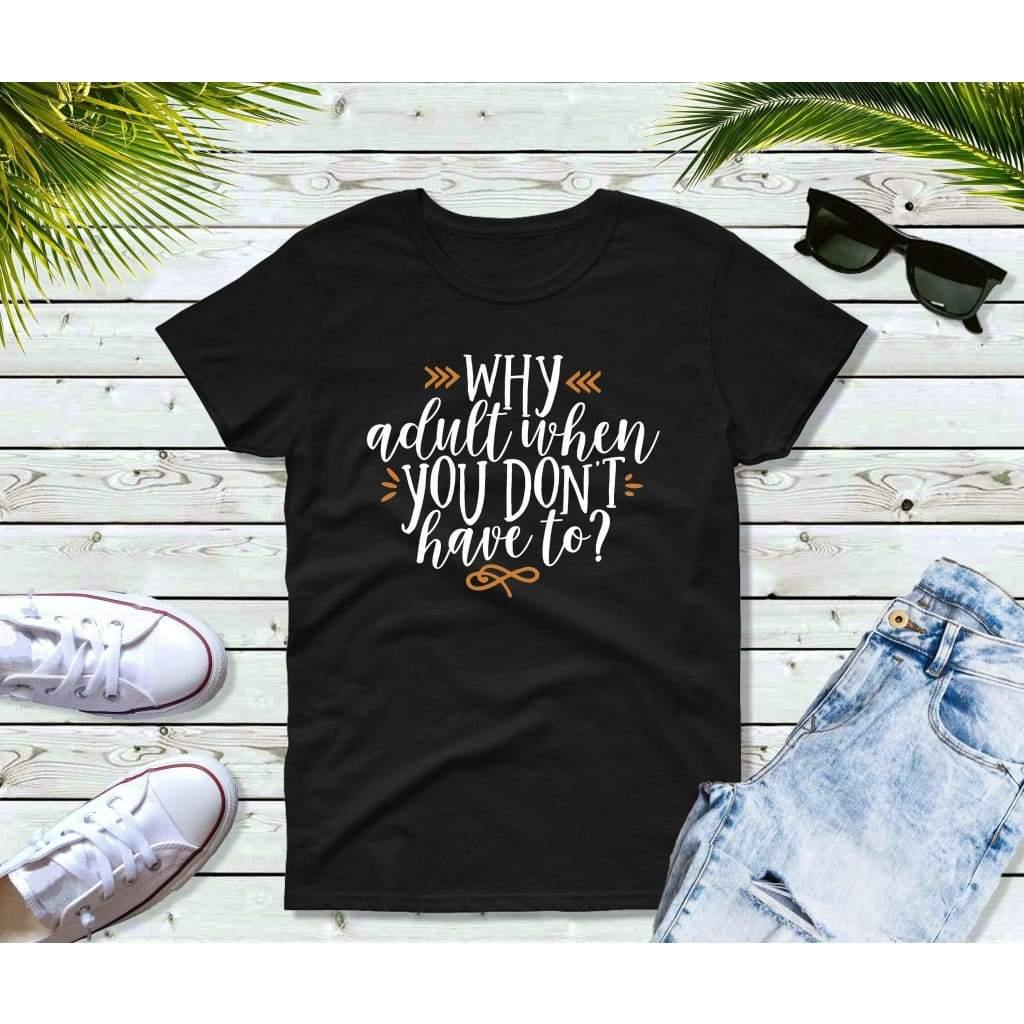 Why Adult When You Don't Have To Shirt Funny T-Shirt Funny