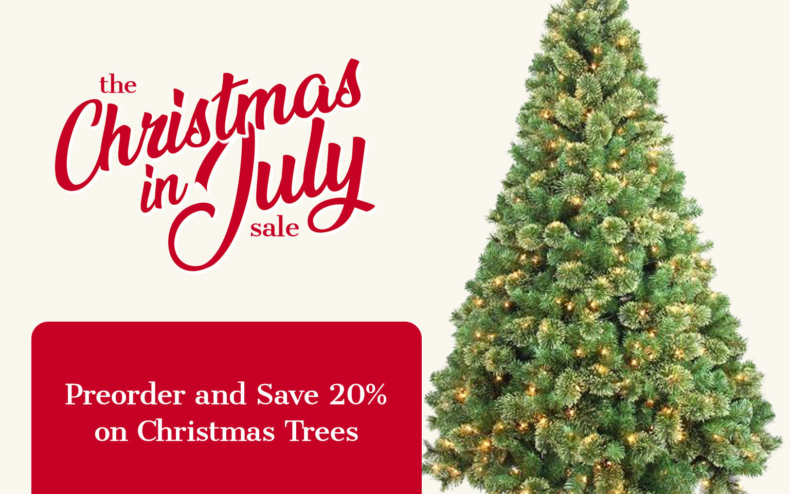 The Christmas in July Sale. Preorder and Save 20% on Christmas Trees.