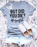 BUT DID YOU DIE T-SHIRT t-shirt Women's Tee - Tania's Online Closet, LLC
