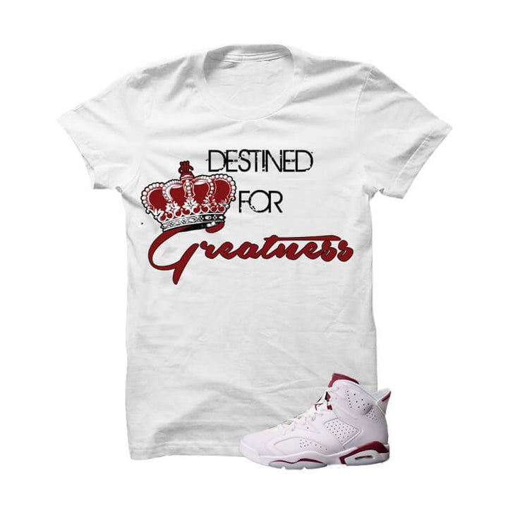 Destined For Greatness Maroon Jordan 6s White T Shirt