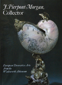 J. Pierpont Morgan, Collector: European Decorative Arts From The Wadsworth Atheneum