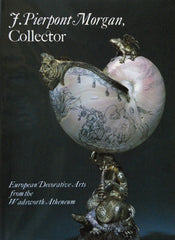 J. Pierpont Morgan, Collector: European Decorative Arts from the Wadsworth Atheneum Museum of Art