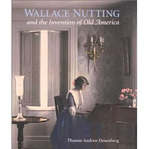 Wallace Nutting And The Invention Of Old America