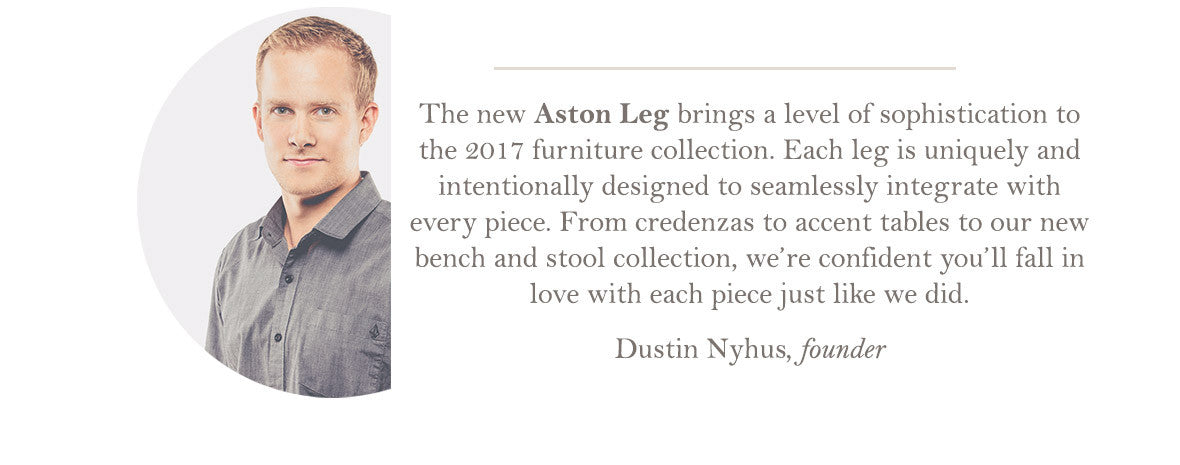 Shop the 2017 Furniture Collection featuring the Aston Leg