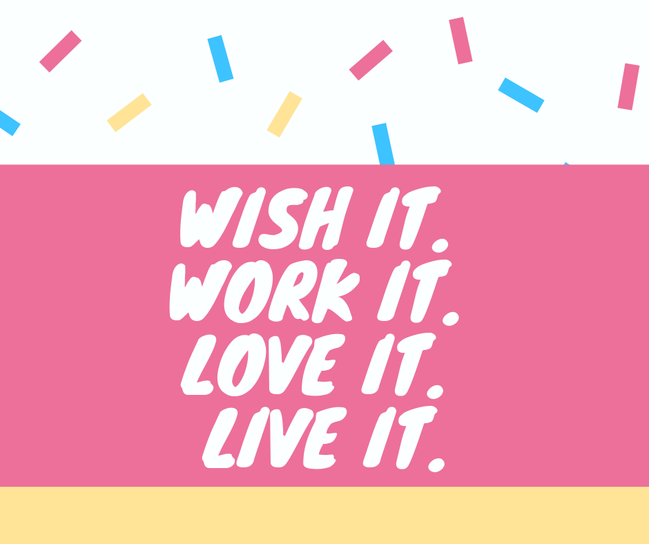 Wish it. Work it. Love it. Live it.