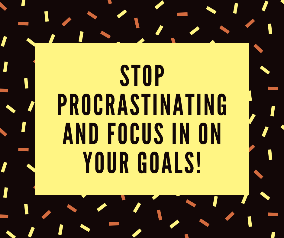 Stop Procrastinating and focus in on your goals!