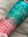 IT TAKES A LOT OF SPARKLE TO TEACH LITTLE MINDS GLITTER TUMBLER