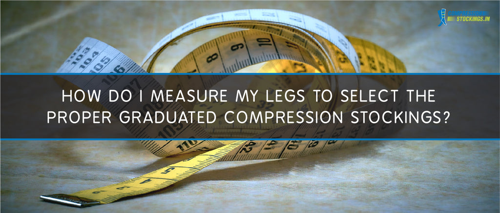 How do I measure my legs to select the proper graduated compression stockings?