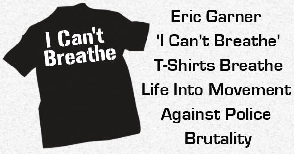 Eric Garner 'I Can't Breathe' T-Shirts Breathe Life Into Movement Against Police Brutality