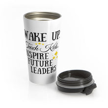 Load image into Gallery viewer, Wake Up.. Teach Kids.. Inspire Stainless Steel Travel Mug