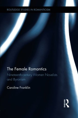 The Female Romantics: Nineteenth-Century Women Novelists And Byronism (Routledge Studies In Romanticism)