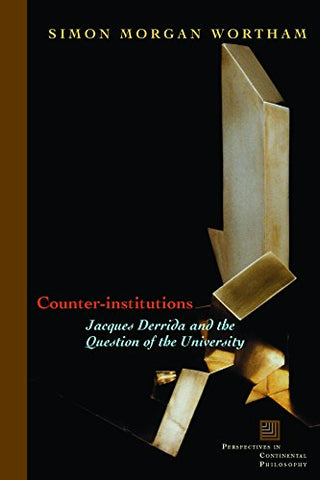 Counter-Institutions: Jacques Derrida And The Question Of The University (Perspectives In Continental Philosophy)