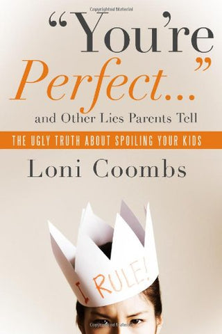 You'Re Perfect And Other Lies Parents Tell: The Ugly Truth About Spoiling Your Kids