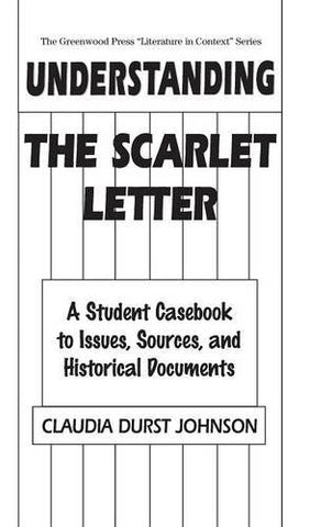 Understanding The Scarlet Letter: A Student Casebook To Issues, Sources, And Historical Documents (The Greenwood Press Literature In Context Series)