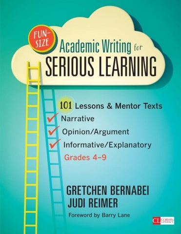 Fun-Size Academic Writing For Serious Learning: 101 Lessons & Mentor Texts-Narrative, Opinion/Argument, Informative/Explanatory, Grades 4-9 (Corwin Literacy)