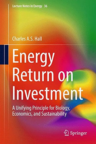 Energy Return On Investment: A Unifying Principle For Biology, Economics, And Sustainability (Lecture Notes In Energy)