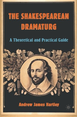 The Shakespearean Dramaturg: A Theoretical And Practical Guide