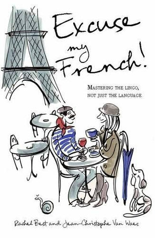 Excuse My French: Fluent French Without The Faux Pas