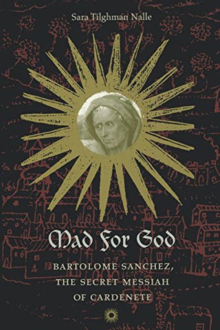 Mad For God: Bartolom Snchez, The Secret Messiah Of Cardenete