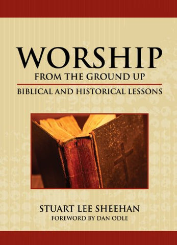 Worship (From The Ground Up): Biblical And Historical Lessons