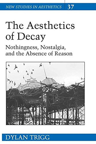 The Aesthetics Of Decay: Nothingness, Nostalgia, And The Absence Of Reason (New Studies In Aesthetics)