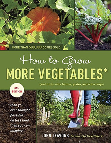 How To Grow More Vegetables, Eighth Edition: (And Fruits, Nuts, Berries, Grains, And Other Crops) Than You Ever Thought Possible On Less Land Than You (And Fruits, Nuts, Berries, Grains,)