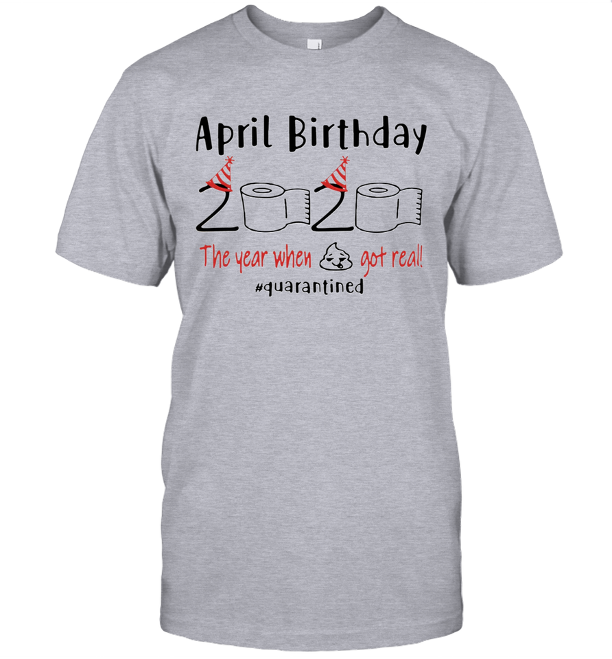 11 April birthday 2020 the year when shit got real quarantined t shirt