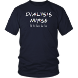 F.R.I.E.N.D.S DIALYSIS NURSE I'LL BE THERE FOR YOU SHIRT