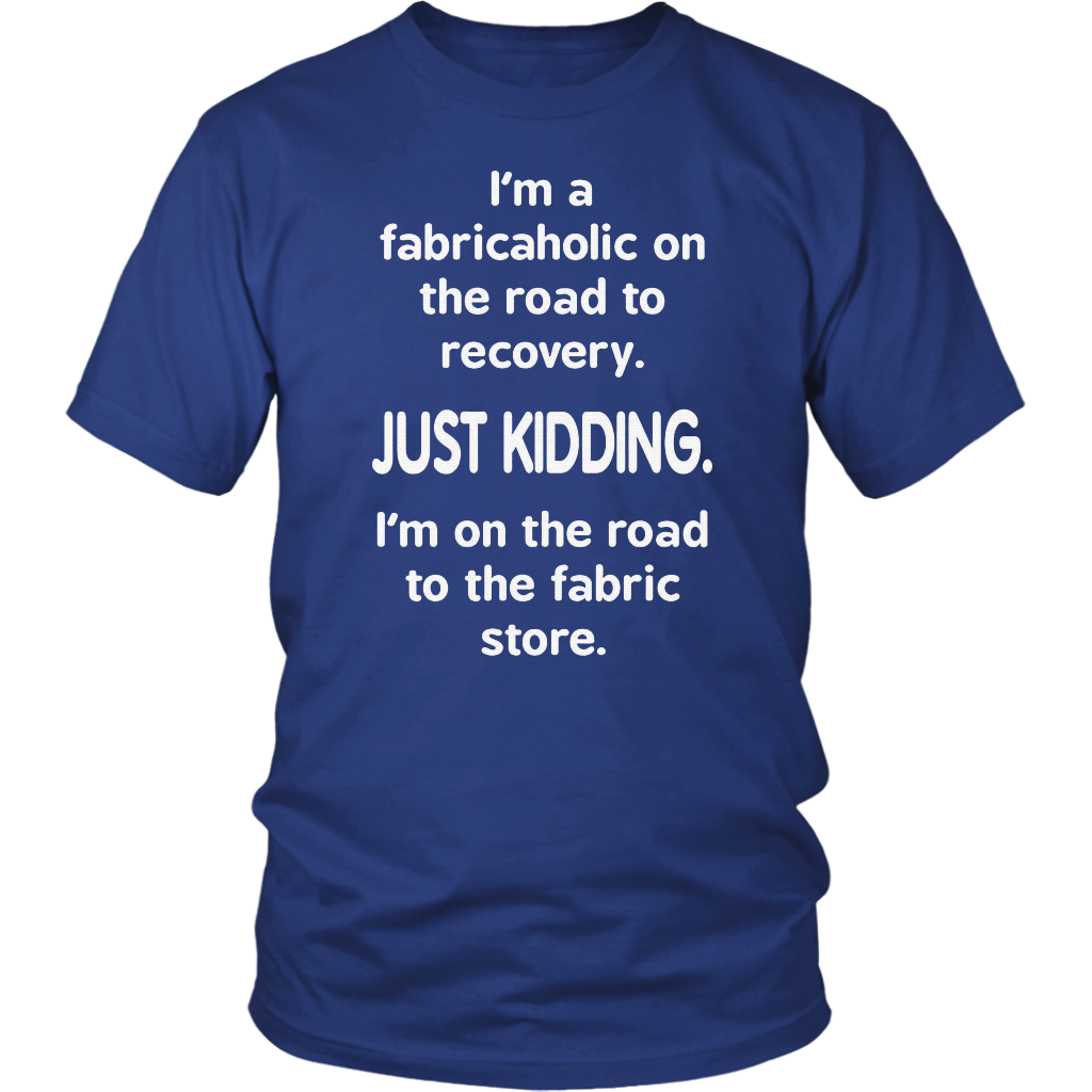 I'M A FABRICAHOLIC ON THE ROAD TO RECOVERY SHIRT