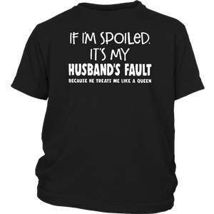 If I'm spoiled it's my husband's fault because he treats me like a queen shirt