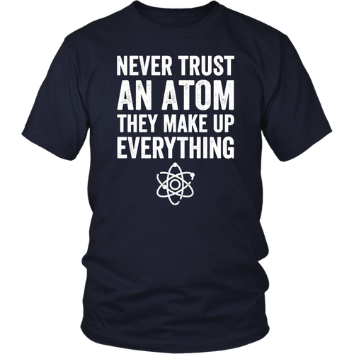 Never trust an atom they make up everything T-shirt Chemist