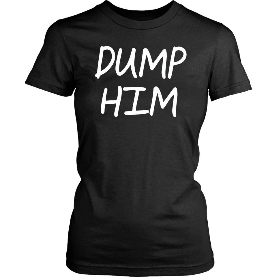 Dump Him T-Shirt Funny Shirt