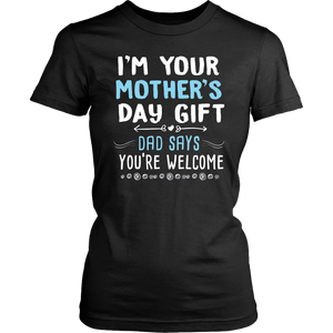 I'm Your Mother's Day Gift Dad Says You're Welcome T-Shirt