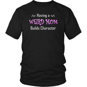 Having a weird mom builds character funny T-shirt