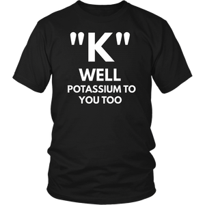 K Well Potassium To You Too t-shirt