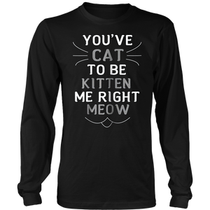 You've Cat to be Kitten Me Right Meow T-Shirts