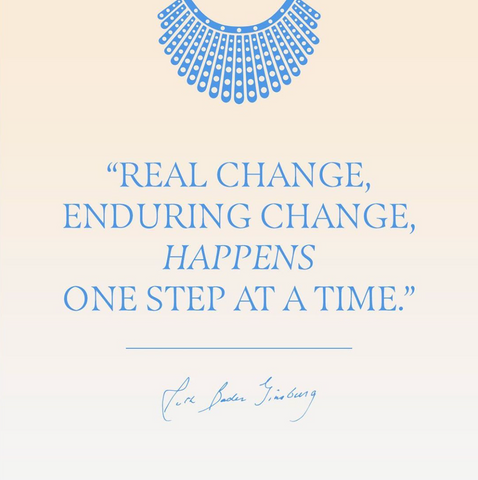 "A Ruth Bader Ginsberg quote: ""Real change, enduring change, happens one step at a time."""
